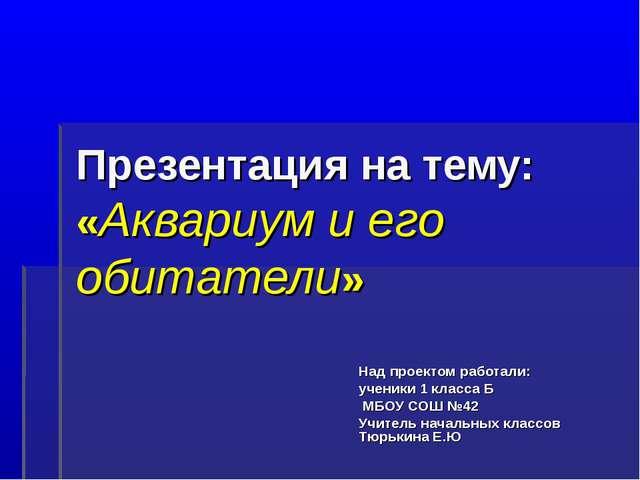 Презентация на тему: «Аквариум и его обитатели» Над проектом работали: ученик...