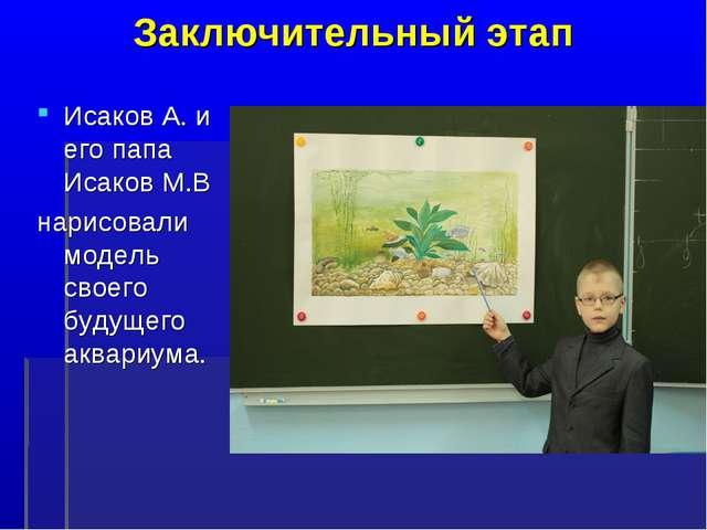 Заключительный этап Исаков А. и его папа Исаков М.В нарисовали модель своего...