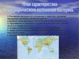 1.Положение материка по отношению к экватору, нулевому меридиану, тропиков, п
