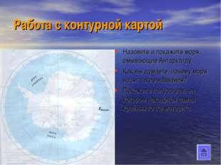 Работа с контурной картой Назовите и покажите моря, омывающие Антарктиду. Как