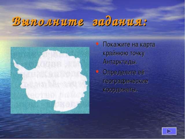 Выполните задания: Покажите на карта крайнюю точку Антарктиды. Определите её...