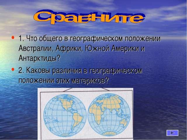 1. Что общего в географическом положении Австралии, Африки, Южной Америки и...
