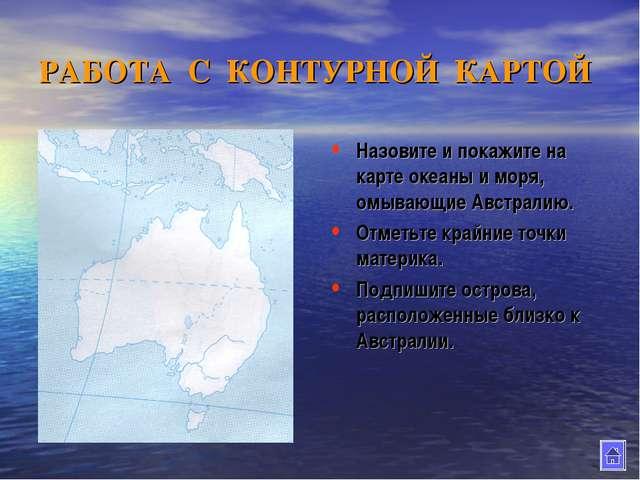 РАБОТА С КОНТУРНОЙ КАРТОЙ Назовите и покажите на карте океаны и моря, омывающ...