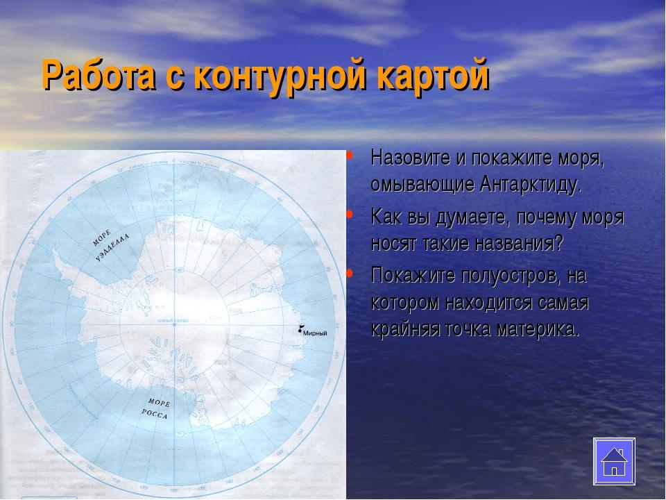 Работа с контурной картой Назовите и покажите моря, омывающие Антарктиду. Как...