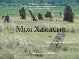 Выполнила:Кучина А.В. г.Черногорск, 2014год ГКУ РХ«Республиканский социально