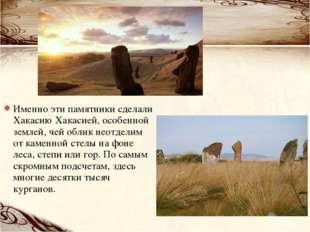 Именно эти памятники сделали Хакасию Хакасией, особенной землей, чей облик не