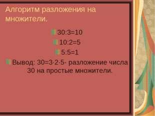 Алгоритм разложения на множители. 30:3=10 10:2=5 5:5=1 Вывод: 30=3·2·5- разло