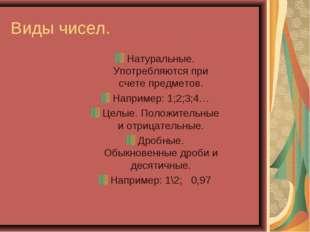 Виды чисел. Натуральные. Употребляются при счете предметов. Например: 1;2;3;4