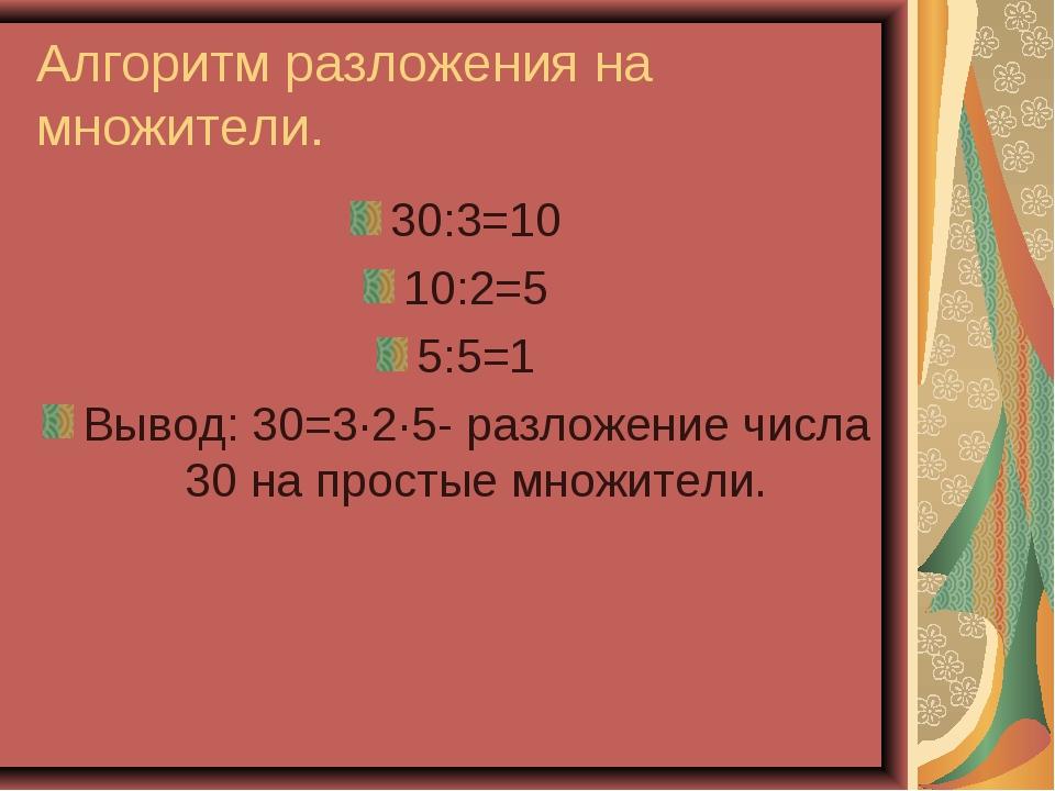 Алгоритм разложения на множители. 30:3=10 10:2=5 5:5=1 Вывод: 30=3·2·5- разло...