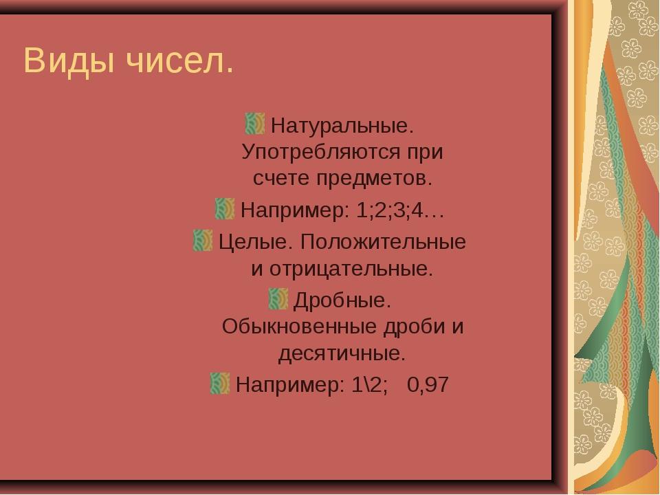 Виды чисел. Натуральные. Употребляются при счете предметов. Например: 1;2;3;4...