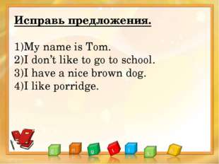 Исправь предложения. My name is Tom. I don't like to go to school. I have a n