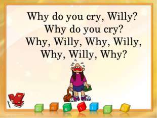 Why do you cry, Willy? Why do you cry? Why, Willy, Why, Willy, Why, Willy, Why?