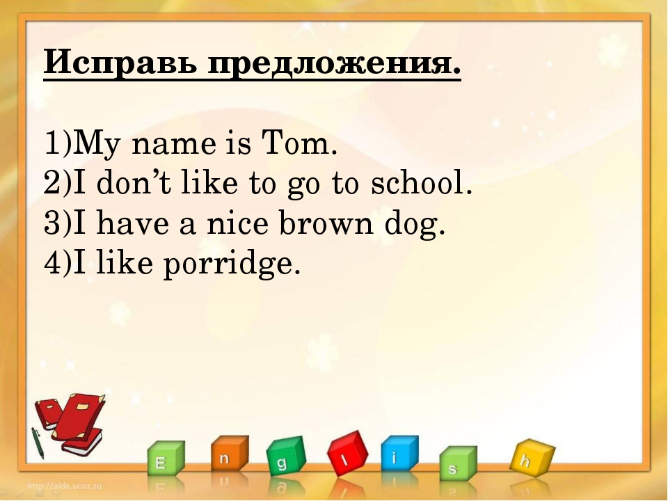 Исправь предложения. My name is Tom. I don't like to go to school. I have a n...