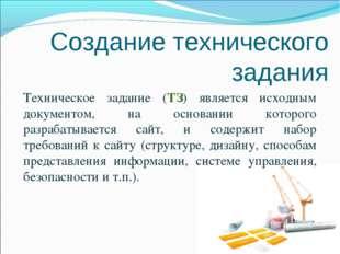 Создание технического задания Техническое задание (ТЗ) является исходным доку
