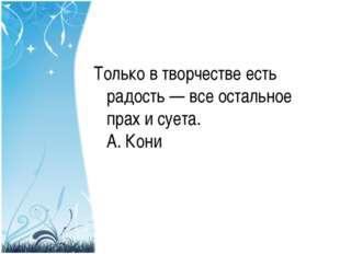 Только в творчестве есть радость — все остальное прах и суета. А. Кони
