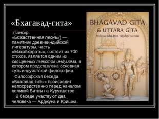 «Бхагавад-гита» (санскр. भगवद् गीता, «Божественная песнь»)— памятник древне
