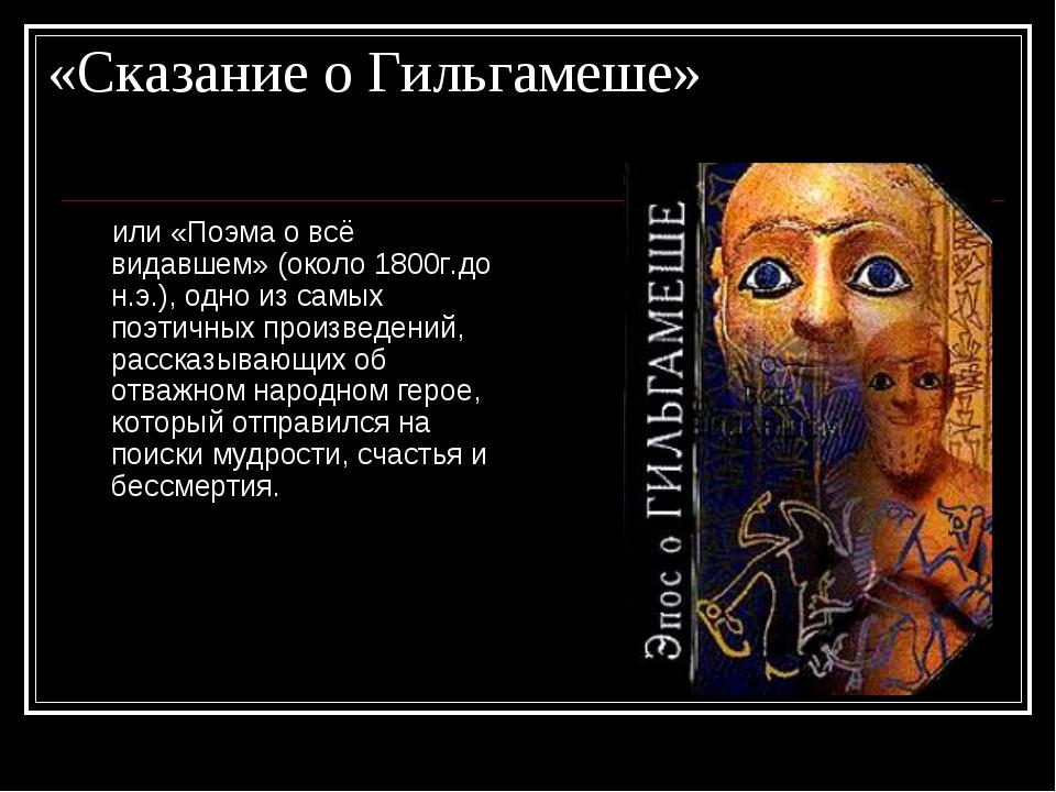«Сказание о Гильгамеше» или «Поэма о всё видавшем» (около 1800г.до н.э.), одн...