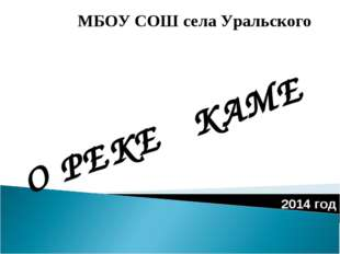 О РЕКЕ КАМЕ МБОУ СОШ села Уральского 2014 год