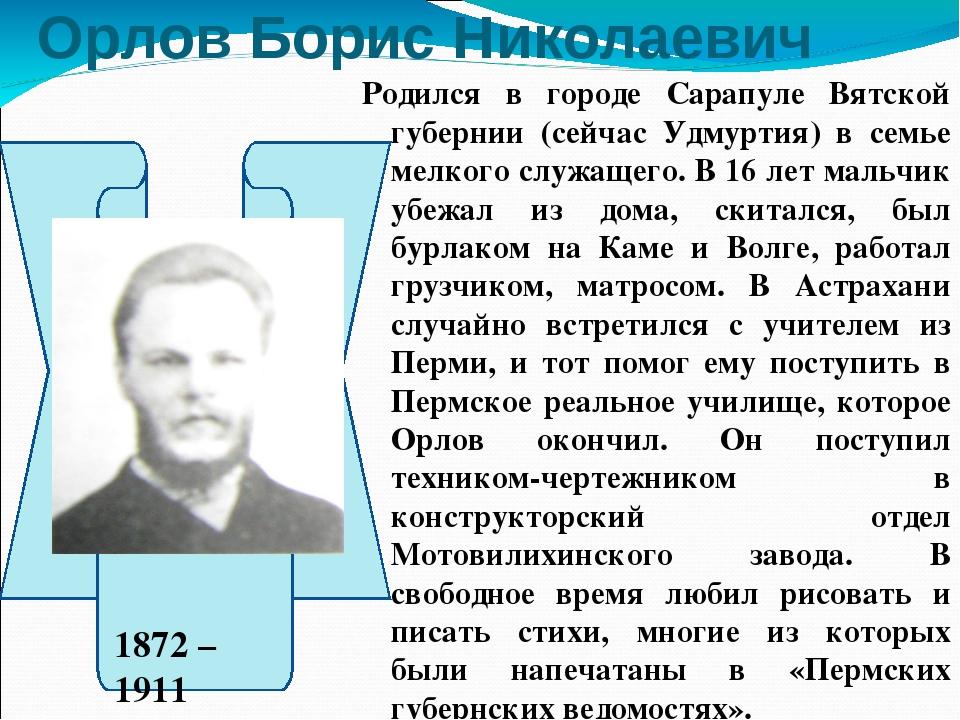 Орлов Борис Николаевич Родился в городе Сарапуле Вятской губернии (сейчас Удм...