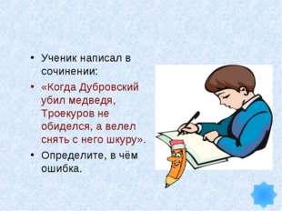 Ученик написал в сочинении: «Когда Дубровский убил медведя, Троекуров не обид