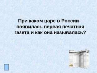 При каком царе в России появилась первая печатная газета и как она называлась?