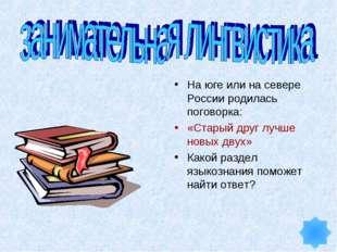 На юге или на севере России родилась поговорка: «Старый друг лучше новых двух