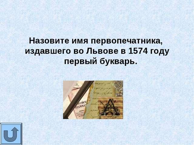 Назовите имя первопечатника, издавшего во Львове в 1574 году первый букварь.