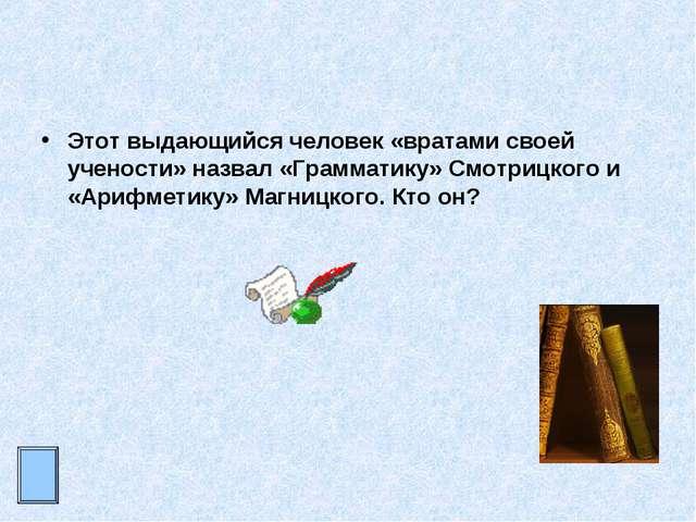 Этот выдающийся человек «вратами своей учености» назвал «Грамматику» Смотрицк...