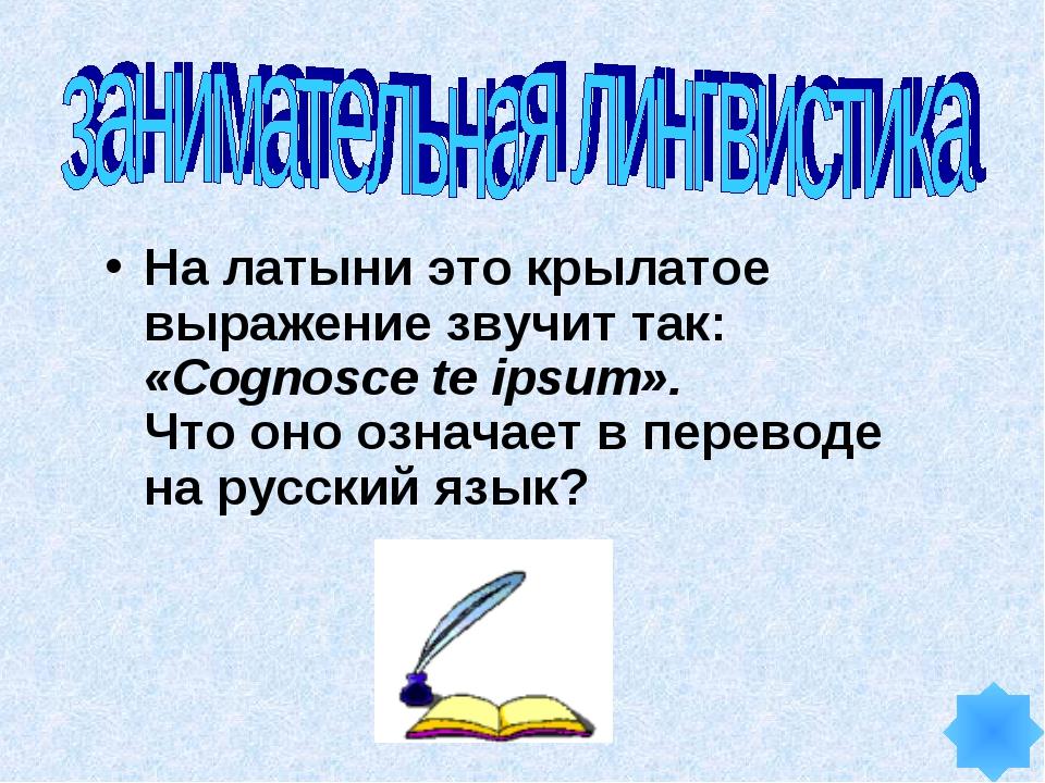 На латыни это крылатое выражение звучит так: «Cognosce te ipsum». Что оно озн...