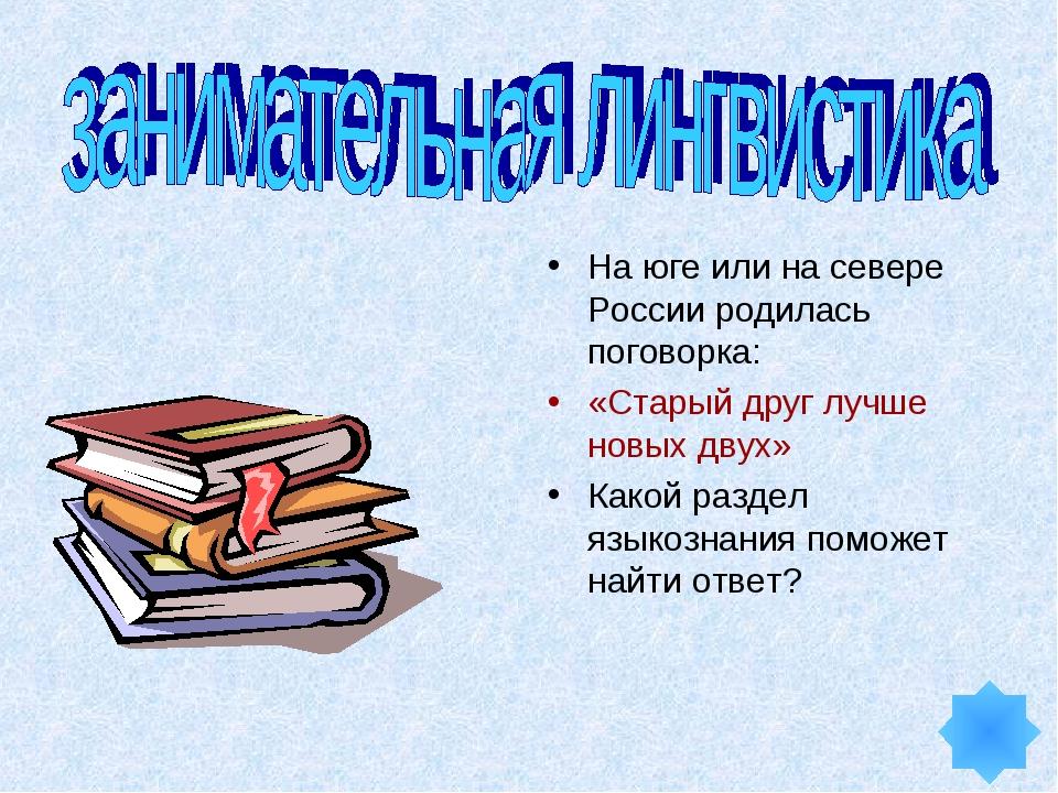 На юге или на севере России родилась поговорка: «Старый друг лучше новых двух...