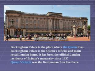 Buckingham Palace is the place where the Queen lives. Buckingham Palace is th