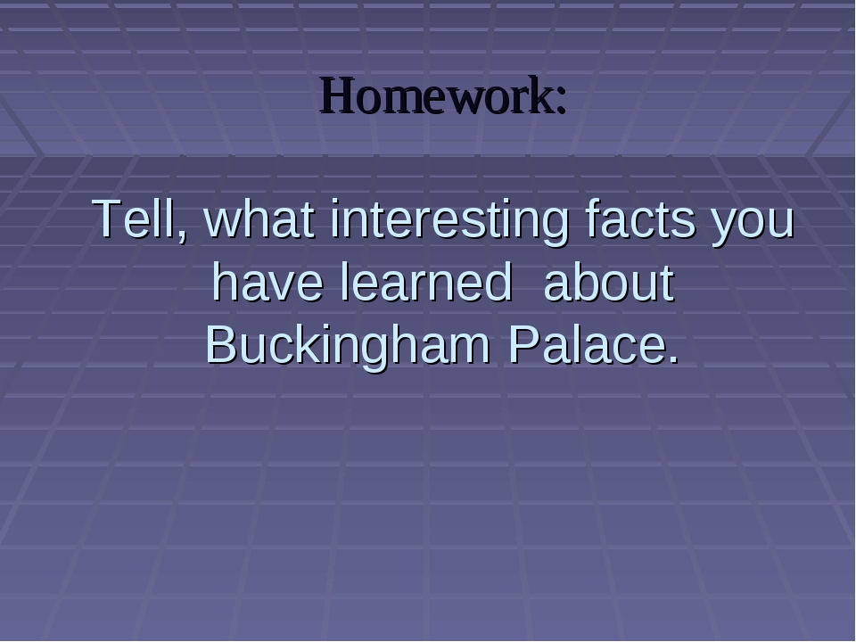 Homework: Tell, what interesting facts you have learned about Buckingham Pala...