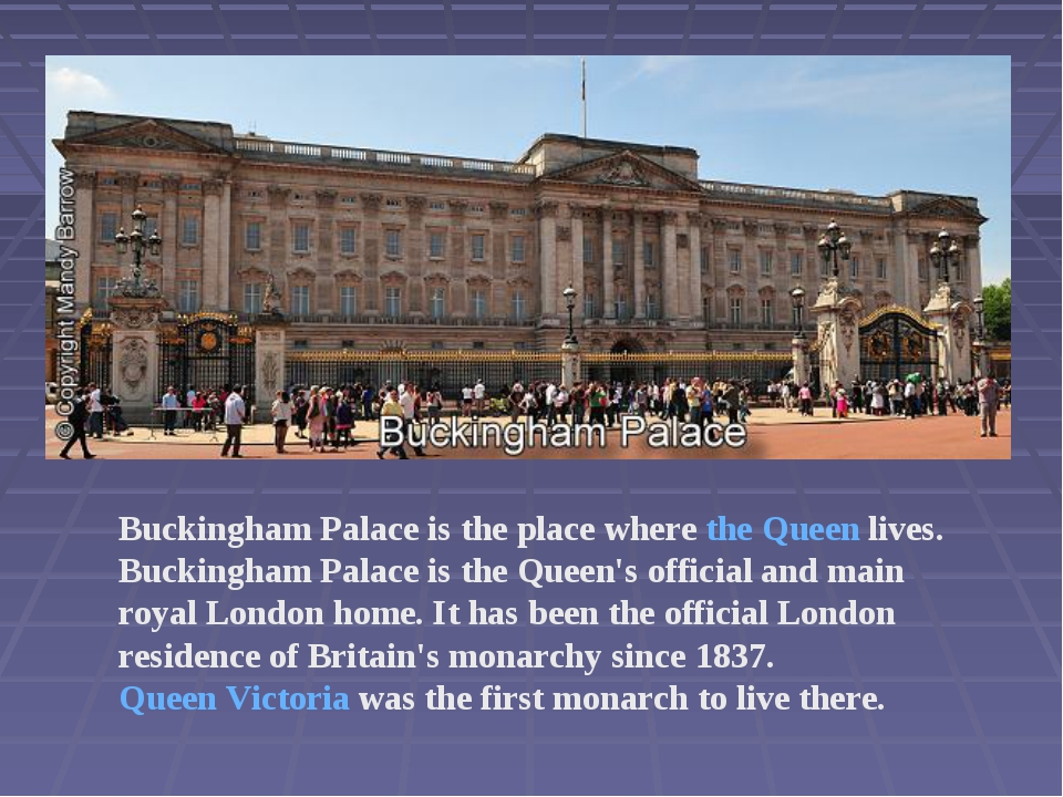 Buckingham Palace is the place where the Queen lives. Buckingham Palace is th...