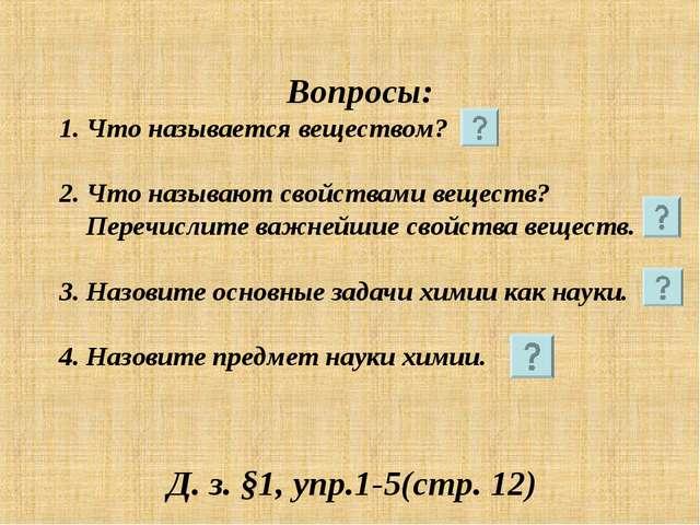 Вопросы: 1. Что называется веществом? 2. Что называют свойствами веществ? Пе...