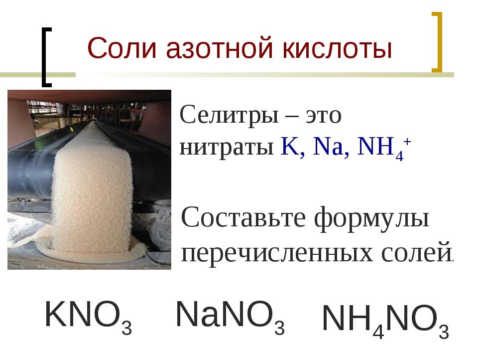 Соли азотной кислоты Селитры – это нитраты K, Na, NH4+ Составьте формулы пере...