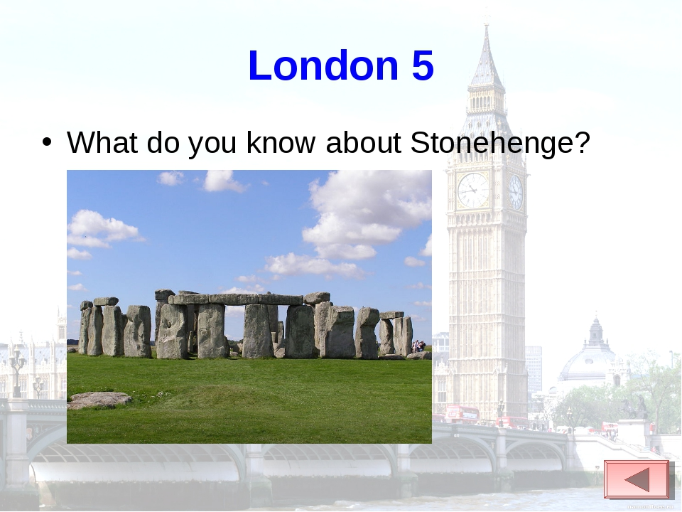 London 5 What do you know about Stonehenge?