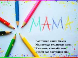 Вот такие наши мамы Мы всегда гордимся вами. Умными, спокойными, Будем вас д