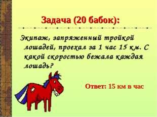 Задача (20 бабок): Экипаж, запряженный тройкой лошадей, проехал за 1 час 15 к