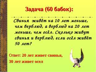 Задача (60 бабок): Свинья живёт на 10 лет меньше, чем верблюд, а верблюд на