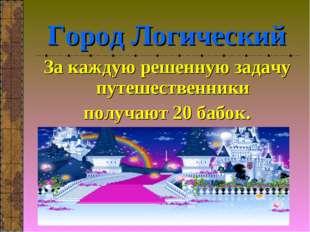 Город Логический За каждую решенную задачу путешественники получают 20 бабок.