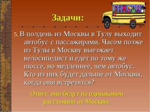 Задачи: 5. В полдень из Москвы в Тулу выходит автобус с пассажирами. Часом по