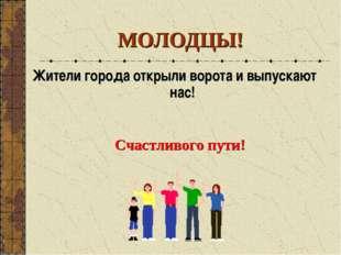МОЛОДЦЫ! Жители города открыли ворота и выпускают нас! Счастливого пути!