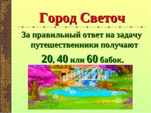 Город Светоч За правильный ответ на задачу путешественники получают 20, 40 ил