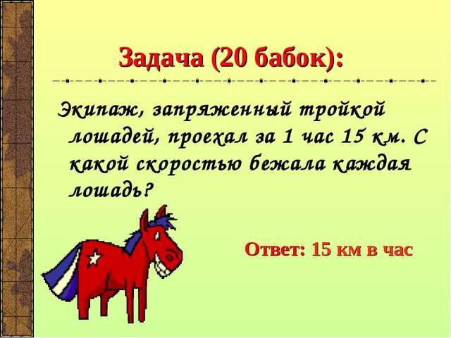 Задача (20 бабок): Экипаж, запряженный тройкой лошадей, проехал за 1 час 15 к...