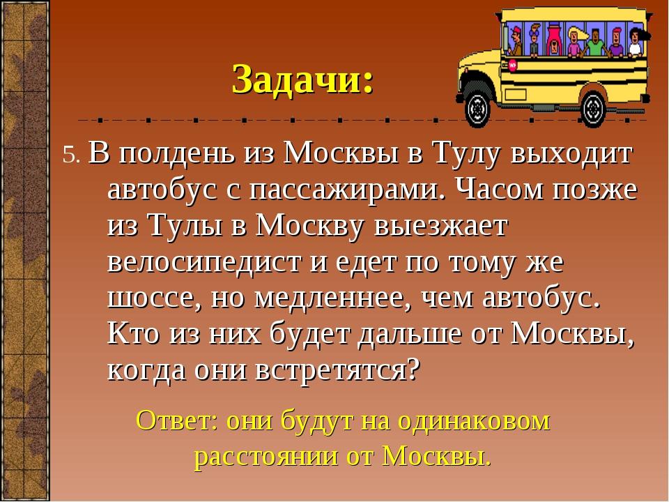 Задачи: 5. В полдень из Москвы в Тулу выходит автобус с пассажирами. Часом по...