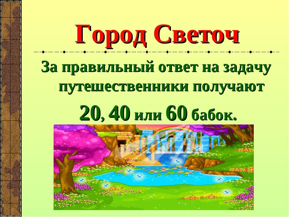 Город Светоч За правильный ответ на задачу путешественники получают 20, 40 ил...