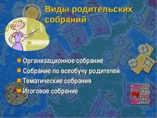 Виды родительских собраний Организационное собрание Собрание по всеобучу роди