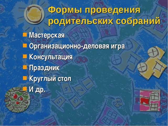 Формы проведения родительских собраний Мастерская Организационно-деловая игра...