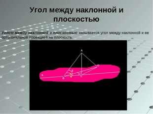 Угол между наклонной и плоскостью Углом между наклонной и плоскостью называет