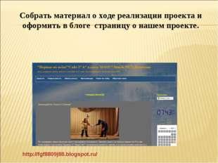 http://fgf8809j88.blogspot.ru/ Собрать материал о ходе реализации проекта и о